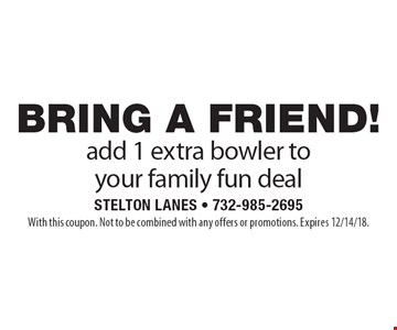 BRING A FRIEND! add 1 extra bowler to your family fun deal. With this coupon. Not to be combined with any offers or promotions. Expires 12/14/18.