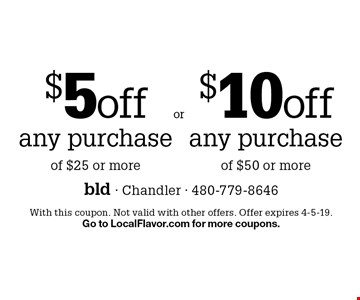 $5 off any purchase of $25 or more. $10 off any purchase of $50 or more. With this coupon. Not valid with other offers. Offer expires 4-5-19. Go to LocalFlavor.com for more coupons.