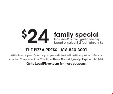$24 family special - Includes 2 pizzas, garlic cheesy bread or salad & 2 fountain drinks. With this coupon. One coupon per visit. Not valid with any other offers or special. Coupon valid at The Pizza Press Northridge only. Expires 12-14-18. Go to LocalFlavor.com for more coupons.