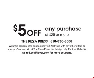 $5 Off any purchase of $25 or more. With this coupon. One coupon per visit. Not valid with any other offers or special. Coupon valid at The Pizza Press Northridge only. Expires 12-14-18. Go to LocalFlavor.com for more coupons.