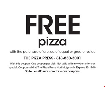 FREE pizza with the purchase of a pizza of equal or greater value. With this coupon. One coupon per visit. Not valid with any other offers or special. Coupon valid at The Pizza Press Northridge only. Expires 12-14-18. Go to LocalFlavor.com for more coupons.