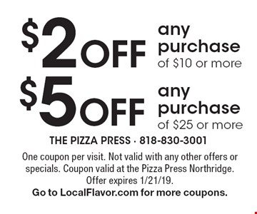 $2 Off any purchase of $10 or more or $5 Off any purchase of $25 or more. One coupon per visit. Not valid with any other offers or specials. Coupon valid at the Pizza Press Northridge. Offer expires 1/21/19.Go to LocalFlavor.com for more coupons.