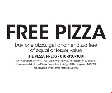 Free pizza. Buy one pizza, get another pizza free of equal or lesser value. One coupon per visit. Not valid with any other offers or specials.Coupon valid at the Pizza Press Northridge. Offer expires 1/21/19. Go to LocalFlavor.com for more coupons.