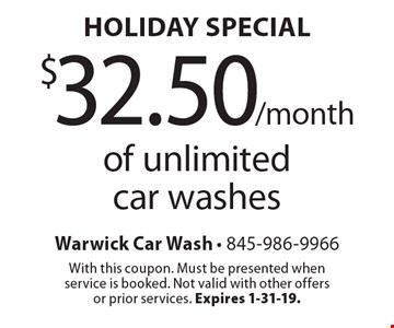 Holiday Special - $32.50/month of unlimited car washes. With this coupon. Must be presented when service is booked. Not valid with other offers or prior services. Expires 1-31-19.