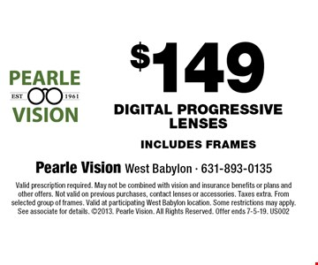 $149 digital progressive lenses includes frames. Valid prescription required. May not be combined with vision and insurance benefits or plans and other offers. Not valid on previous purchases, contact lenses or accessories. Taxes extra. From selected group of frames. Valid at participating West Babylon location. Some restrictions may apply. See associate for details. 2013. Pearle Vision. All Rights Reserved. Offer ends 7-5-19. US002