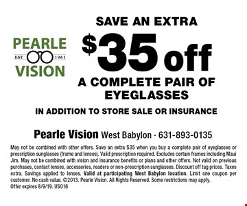 Save an extra $35 off a complete pair of eyeglasses in addition to store sale or insurance. May not be combined with other offers. Save an extra $35 when you buy a complete pair of eyeglasses or prescription sunglasses (frame and lenses). Valid prescription required. Excludes certain frames including Maui Jim. May not be combined with vision and insurance benefits or plans and other offers. Not valid on previous purchases, contact lenses, accessories, readers or non-prescription sunglasses. Discount off tag prices. Taxes extra. Savings applied to lenses. Valid at participating West Babylon location. Limit one coupon per customer. No cash value. 2013. Pearle Vision. All Rights Reserved. Some restrictions may apply. Offer expires 8/9/19. US016