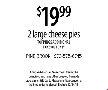 $19.99 2 large cheese pies. Toppings additional. Take-out only. Coupon Must Be Presented. Cannot be combined with any other coupon, Rewards program or Gift Card. Please mention coupon at the time order is placed. Expires 12/14/18.