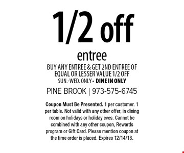1/2 off entree. Buy any entree & get 2nd entree of equal or lesser value 1/2 off. Sun.-Wed. only. Dine in only. Coupon Must Be Presented. 1 per customer. 1 per table. Not valid with any other offer, in dining room on holidays or holiday eves. Cannot be combined with any other coupon, Rewards program or Gift Card. Please mention coupon at the time order is placed. Expires 12/14/18.