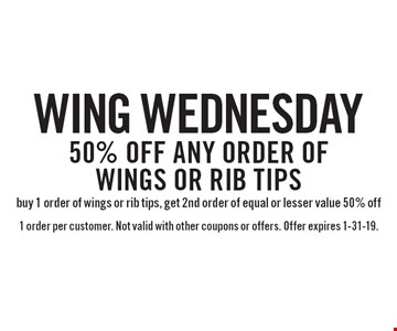 Wing Wednesday 50% off any order of wings or rib tips buy 1 order of wings or rib tips, get 2nd order of equal or lesser value 50% off. 1 order per customer. Not valid with other coupons or offers. Offer expires 1-31-19.