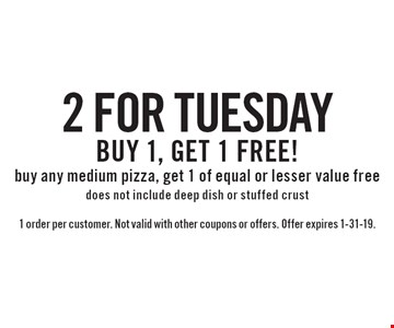2 for Tuesday buy any medium pizza, get 1 of equal or lesser value free does not include deep dish or stuffed crust. 1 order per customer. Not valid with other coupons or offers. Offer expires 1-31-19.