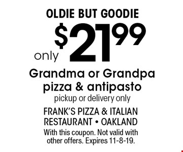 Oldie But Goodieonly$21.99Grandma or Grandpa pizza & antipasto pickup or delivery only. With this coupon. Not valid with other offers. Expires 11-8-19.