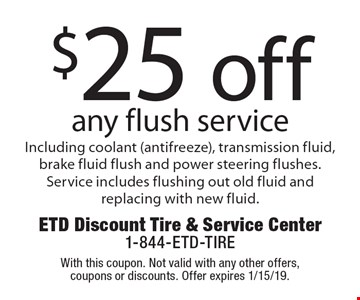 $25 off any flush service Including coolant (antifreeze), transmission fluid, brake fluid flush and power steering flushes. Service includes flushing out old fluid and replacing with new fluid. With this coupon. Not valid with any other offers, coupons or discounts. Offer expires 1/15/19.
