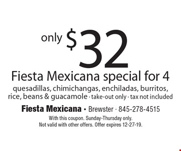 only $32 Fiesta Mexicana special for 4 quesadillas, chimichangas, enchiladas, burritos,rice, beans & guacamole - take-out only - tax not included. With this coupon. Sunday-Thursday only.Not valid with other offers. Offer expires 12-27-19.