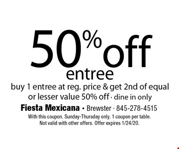 50% off entree. Buy 1 entree at reg. price & get 2nd of equal or lesser value 50% off - dine in only. With this coupon. Sunday-Thursday only. 1 coupon per table. Not valid with other offers. Offer expires 1/24/20.