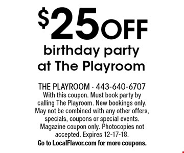 $25 OFF birthday party at The Playroom. With this coupon. Must book party by calling The Playroom. New bookings only. May not be combined with any other offers, specials, coupons or special events. Magazine coupon only. Photocopies not accepted. Expires 12-17-18. Go to LocalFlavor.com for more coupons.