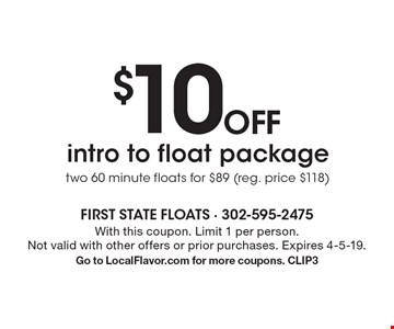 $10 OFF intro to float package. Two 60 minute floats for $89 (reg. price $118). With this coupon. Limit 1 per person. Not valid with other offers or prior purchases. Expires 4-5-19. Go to LocalFlavor.com for more coupons. CLIP3