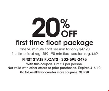 20% off first time float package. One 90 minute float session for only $47.20. First time float, reg. $59. 90 min float session, reg. $69. With this coupon. Limit 1 per person. Not valid with other offers or prior purchases. Expires 4-5-19. Go to LocalFlavor.com for more coupons. CLIP20