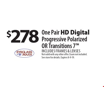 $278 One Pair HD Digital Progressive Polarized OR Transitions 7 Includes frames & lenses. Not valid with any other offer. Exam not included. See store for details. Expires 8-9-19.