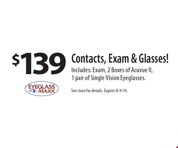 $139 Contacts, Exam & Glasses! Includes: Exam, 2 Boxes of Acuvue II, 1 pair of Single Vision Eyeglasses.. See store for details. Expires 8-9-19.