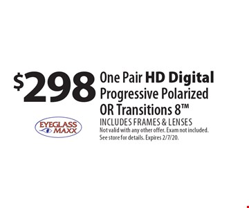 $298 One Pair HD Digital Progressive Polarized OR Transitions 8 Includes frames & lenses. Not valid with any other offer. Exam not included. See store for details. Expires 2/7/20.