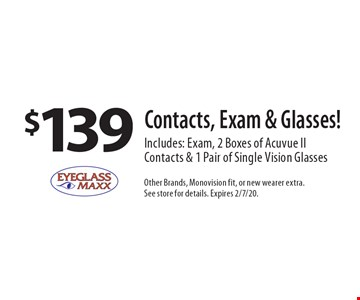 $139 Contacts, Exam & Glasses! Includes: Exam, 2 Boxes of Acuvue II Contacts & 1 Pair of Single Vision Glasses. Other Brands, Monovision fit, or new wearer extra. See store for details. Expires 2/7/20.
