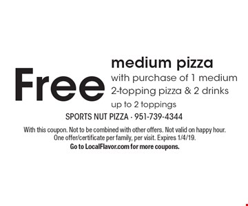 Free medium pizza with purchase of 1 medium 2-topping pizza & 2 drinks. up to 2 toppings. With this coupon. Not to be combined with other offers. Not valid on happy hour. One offer/certificate per family, per visit. Expires 1/4/19. Go to LocalFlavor.com for more coupons.