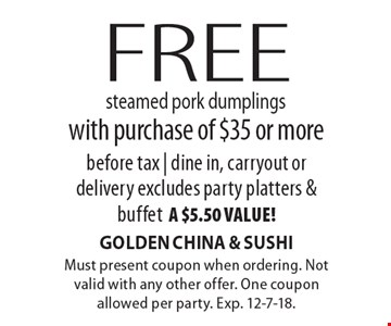 Free steamed pork dumplings with purchase of $35 or morebefore tax | dine in, carryout ordelivery excludes party platters & buffeta $5.50 value!. Must present coupon when ordering. Not valid with any other offer. One coupon allowed per party. Exp. 12-7-18.