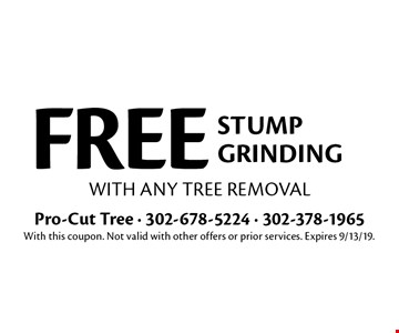 FREE stump grinding with any tree removal. With this coupon. Not valid with other offers or prior services. Expires 9/13/19.