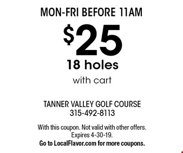 MON-FRI BEFORE 11AM - $25 18 holes with cart. With this coupon. Not valid with other offers. Expires 4-30-19. Go to LocalFlavor.com for more coupons.