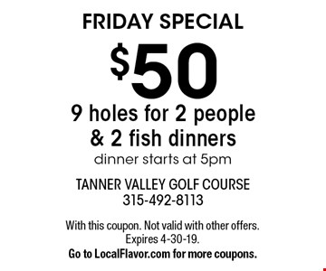 FRIDAY SPECIAL - $50 9 holes for 2 people & 2 fish dinners. Dinner starts at 5pm. With this coupon. Not valid with other offers. Expires 4-30-19. Go to LocalFlavor.com for more coupons.