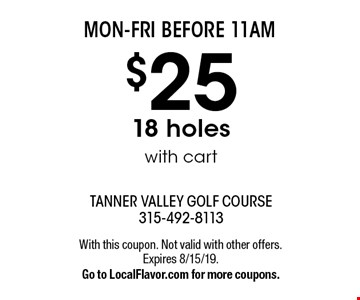 MON-FRI BEFORE 11AM. $25 - 18 holes with cart. With this coupon. Not valid with other offers. Expires 8/15/19. Go to LocalFlavor.com for more coupons.
