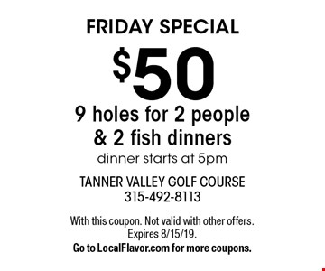 FRIDAY SPECIAL $50 - 9 holes for 2 people & 2 fish dinners dinner starts at 5pm. With this coupon. Not valid with other offers. Expires 8/15/19. Go to LocalFlavor.com for more coupons.