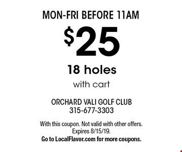 MON-FRI BEFORE 11AM $25 18 holes with cart. With this coupon. Not valid with other offers. Expires 8/15/19.Go to LocalFlavor.com for more coupons.