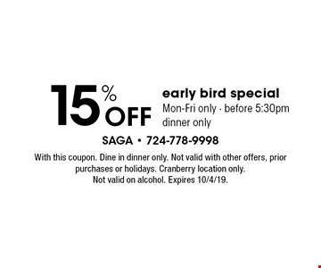 15% off early bird special. Mon-Fri only - Before 5:30pm. Dinner only. With this coupon. Dine in dinner only. Not valid with other offers, prior purchases or holidays. Cranberry location only. Not valid on alcohol. Expires 10/4/19.