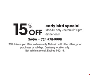 15% off early bird special Mon-Fri only - before 5:30pm dinner only. With this coupon. Dine in dinner only. Not valid with other offers, prior purchases or holidays. Cranberry location only. Not valid on alcohol. Expires 4-12-19.