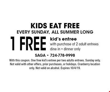 Kids Eat Free Every Sunday, All Summer Long. 1 Free kid's entree with purchase of 2 adult entrees. Dine in - dinner only. With this coupon. One free kid's entree per two adults entrees. Sunday only. Not valid with other offers, prior purchases, or holidays. Cranberry location only. Not valid on alcohol. Expires 10/4/19.