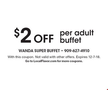$2 off per adult buffet. With this coupon. Not valid with other offers. Expires 12-7-18. Go to LocalFlavor.com for more coupons.