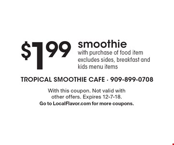 $1.99 smoothie with purchase of food item. Excludes sides, breakfast and kids menu items. With this coupon. Not valid with other offers. Expires 12-7-18. Go to LocalFlavor.com for more coupons.