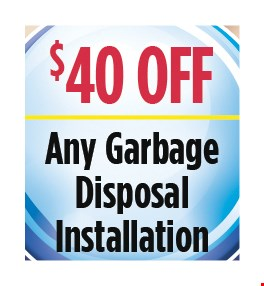 $40 Off any garbage disposal installation. All discounts taken off the regular rate of work. Coupons and other specials cannot be combined. Must mention this ad at time of service.