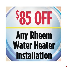 $85 Off any Rheem water heater installation. All discounts taken off the regular rate of work. Coupons and other specials cannot be combined. Must mention this ad at time of service.