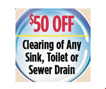 $50 Off clearing of any sink, toilet or sewer drain. All discounts taken off the regular rate of work. Coupons and other specials cannot be combined. Must mention this ad at time of service.