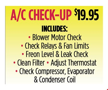 A/C Check-up $19.95. Includes: Blower motor check, Check relays & fan limits, Freon Level & leak check, Clean filter and Adjust thermostat, Check compressor, evaporator & condenser coil. All discounts taken off the regular rate of work. Coupons and other specials cannot be combined. Must mention this ad at time of service.