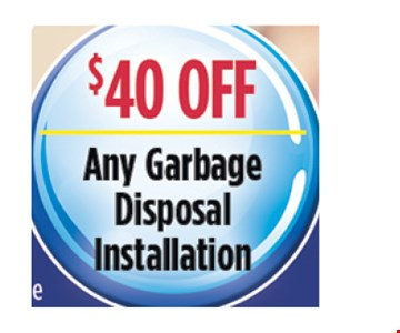 $40 Off any garbage disposal installation.. All discounts taken off the regular rate of work. Coupons and other specials cannot be combined. Must mention this ad at time of service.