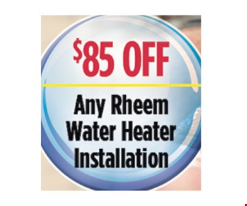 $85 Off any Rheem water heater installation.. All discounts taken off the regular rate of work. Coupons and other specials cannot be combined. Must mention this ad at time of service.