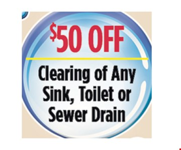 $50 Off clearing of any sink, toilet or sewer drain.. All discounts taken off the regular rate of work. Coupons and other specials cannot be combined. Must mention this ad at time of service.