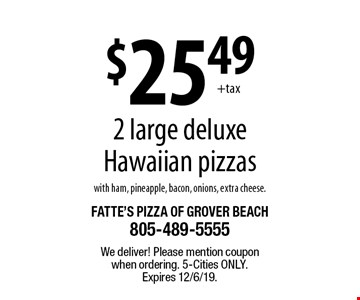 $25.49 2 large deluxe Hawaiian pizzas with ham, pineapple, bacon, onions, extra cheese. We deliver! Please mention coupon when ordering. 5-Cities only. Expires 12/6/19.
