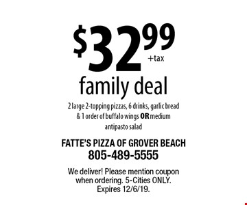 $32.99 family deal. 2 large 2-topping pizzas, 6 drinks, garlic bread & 1 order of buffalo wings OR medium antipasto salad. We deliver! Please mention coupon when ordering. 5-Cities only. Expires 12/6/19.