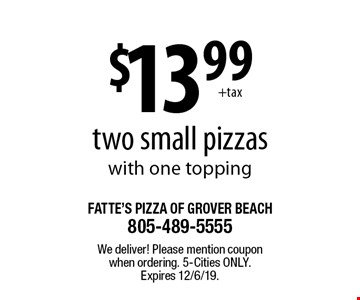 $13.99 two small pizzas with one topping. We deliver! Please mention coupon when ordering. 5-Cities only. Expires 12/6/19.