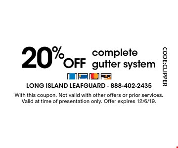 20% OFF complete gutter system. With this coupon. Not valid with other offers or prior services. Valid at time of presentation only. Offer expires 12/6/19. Code: CLIPPER