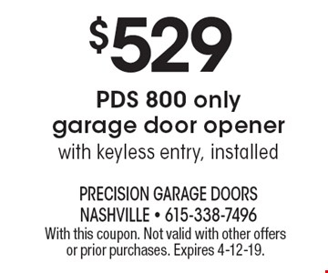 $529 PDS 800 only garage door opener with keyless entry, installed. With this coupon. Not valid with other offers or prior purchases. Expires 4-12-19.
